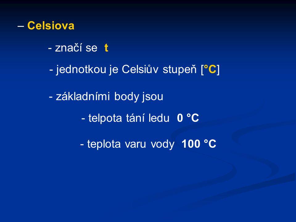 – Celsiova - značí se t. - jednotkou je Celsiův stupeň [°C] - základními body jsou. - telpota tání ledu 0 °C.